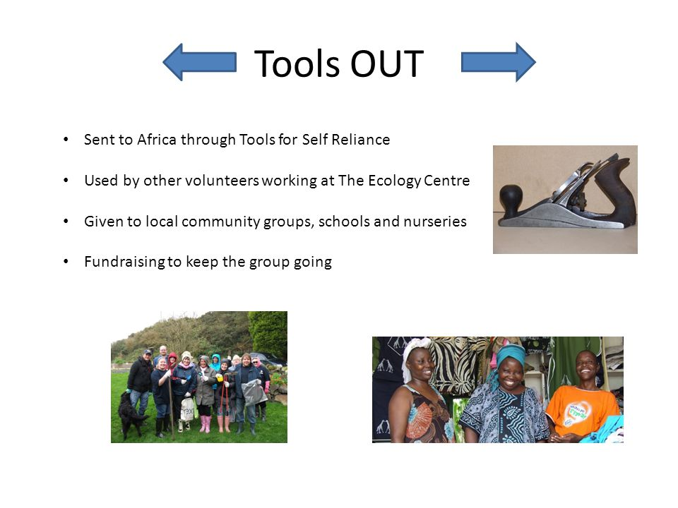 Tools OUT Sent to Africa through Tools for Self Reliance Used by other volunteers working at The Ecology Centre Given to local community groups, schoo