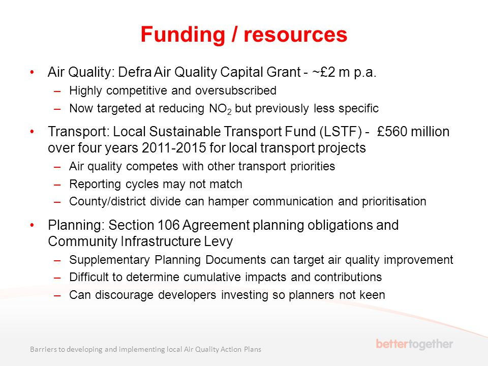 Funding / resources Air Quality: Defra Air Quality Capital Grant - ~£2 m p.a. –Highly competitive and oversubscribed –Now targeted at reducing NO 2 bu