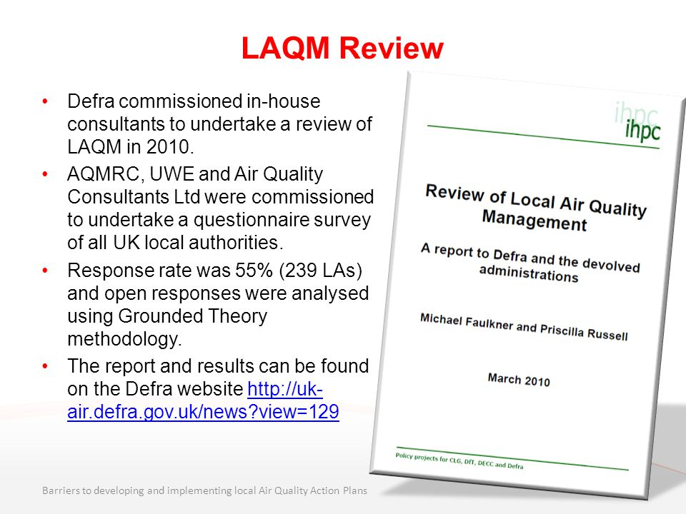 LAQM Review Defra commissioned in-house consultants to undertake a review of LAQM in 2010. AQMRC, UWE and Air Quality Consultants Ltd were commissione