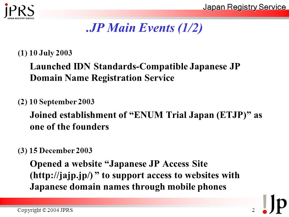Japan Registry Service Copyright © 2004 JPRS2.JP Main Events (1/2) (1) 10 July 2003 Launched IDN Standards-Compatible Japanese JP Domain Name Registration Service (2) 10 September 2003 Joined establishment of ENUM Trial Japan (ETJP) as one of the founders (3) 15 December 2003 Opened a website Japanese JP Access Site (http://jajp.jp/) to support access to websites with Japanese domain names through mobile phones