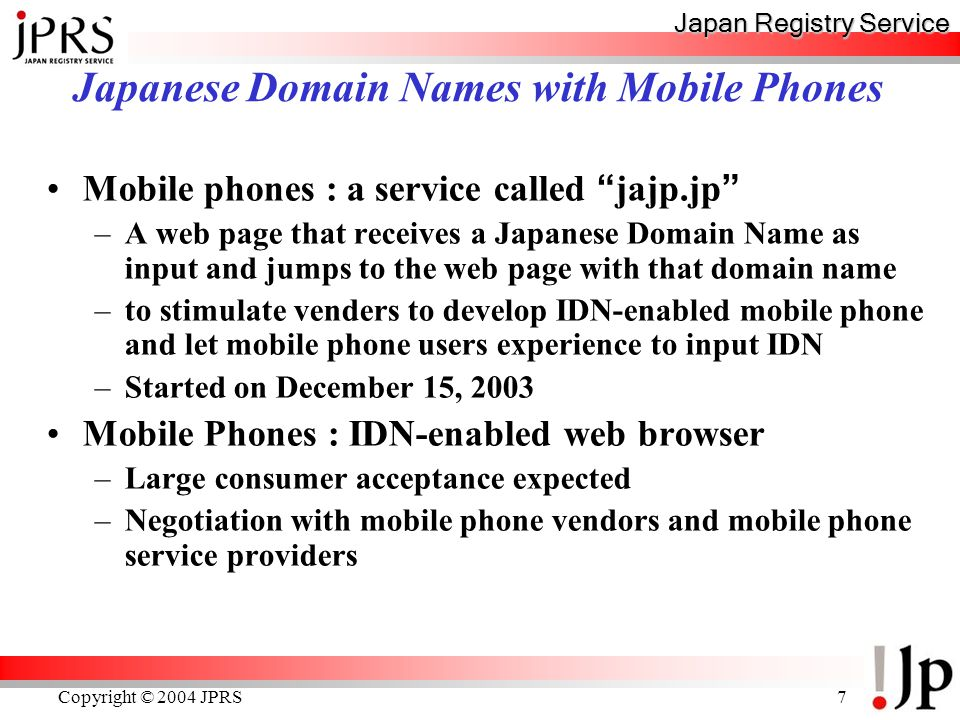 Japan Registry Service Copyright © 2004 JPRS7 Mobile phones : a service called jajp.jp –A web page that receives a Japanese Domain Name as input and jumps to the web page with that domain name –to stimulate venders to develop IDN-enabled mobile phone and let mobile phone users experience to input IDN –Started on December 15, 2003 Mobile Phones : IDN-enabled web browser –Large consumer acceptance expected –Negotiation with mobile phone vendors and mobile phone service providers Japanese Domain Names with Mobile Phones