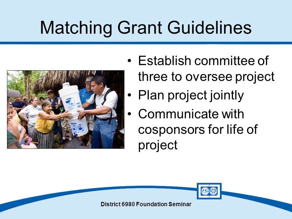 District 6980 Foundation Seminar Matching Grant Guidelines Establish committee of three to oversee project Plan project jointly Communicate with cosponsors for life of project