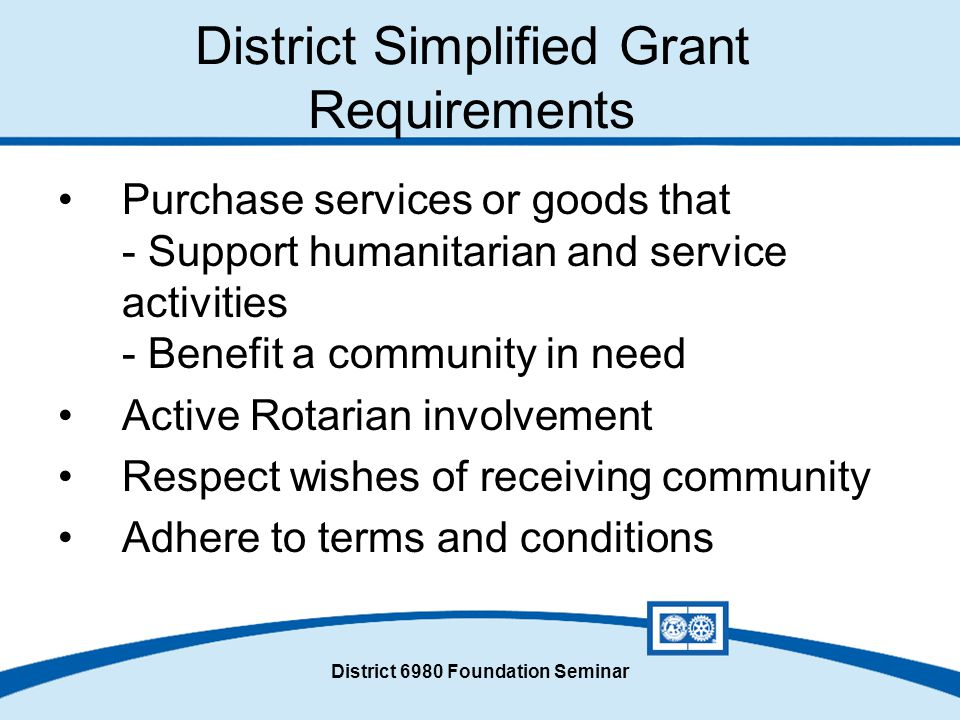 District 6980 Foundation Seminar District Simplified Grant Requirements Purchase services or goods that - Support humanitarian and service activities - Benefit a community in need Active Rotarian involvement Respect wishes of receiving community Adhere to terms and conditions