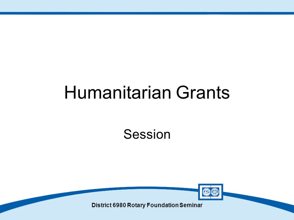 Humanitarian Grants Session District 6980 Rotary Foundation Seminar