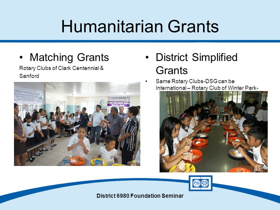 District 6980 Foundation Seminar Humanitarian Grants Matching Grants Rotary Clubs of Clark Centennial & Sanford District Simplified Grants Same Rotary Clubs-DSG can be International – Rotary Club of Winter Park-
