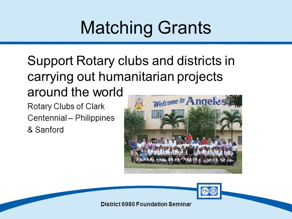 District 6980 Foundation Seminar Matching Grants Support Rotary clubs and districts in carrying out humanitarian projects around the world Rotary Clubs of Clark Centennial – Philippines & Sanford