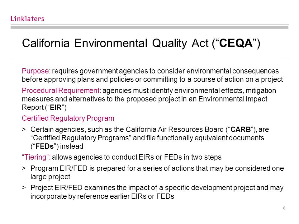 3 California Environmental Quality Act ( CEQA ) Purpose: requires government agencies to consider environmental consequences before approving plans and policies or committing to a course of action on a project Procedural Requirement: agencies must identify environmental effects, mitigation measures and alternatives to the proposed project in an Environmental Impact Report ( EIR ) Certified Regulatory Program >Certain agencies, such as the California Air Resources Board ( CARB ), are Certified Regulatory Programs and file functionally equivalent documents ( FEDs ) instead Tiering : allows agencies to conduct EIRs or FEDs in two steps >Program EIR/FED is prepared for a series of actions that may be considered one large project >Project EIR/FED examines the impact of a specific development project and may incorporate by reference earlier EIRs or FEDs