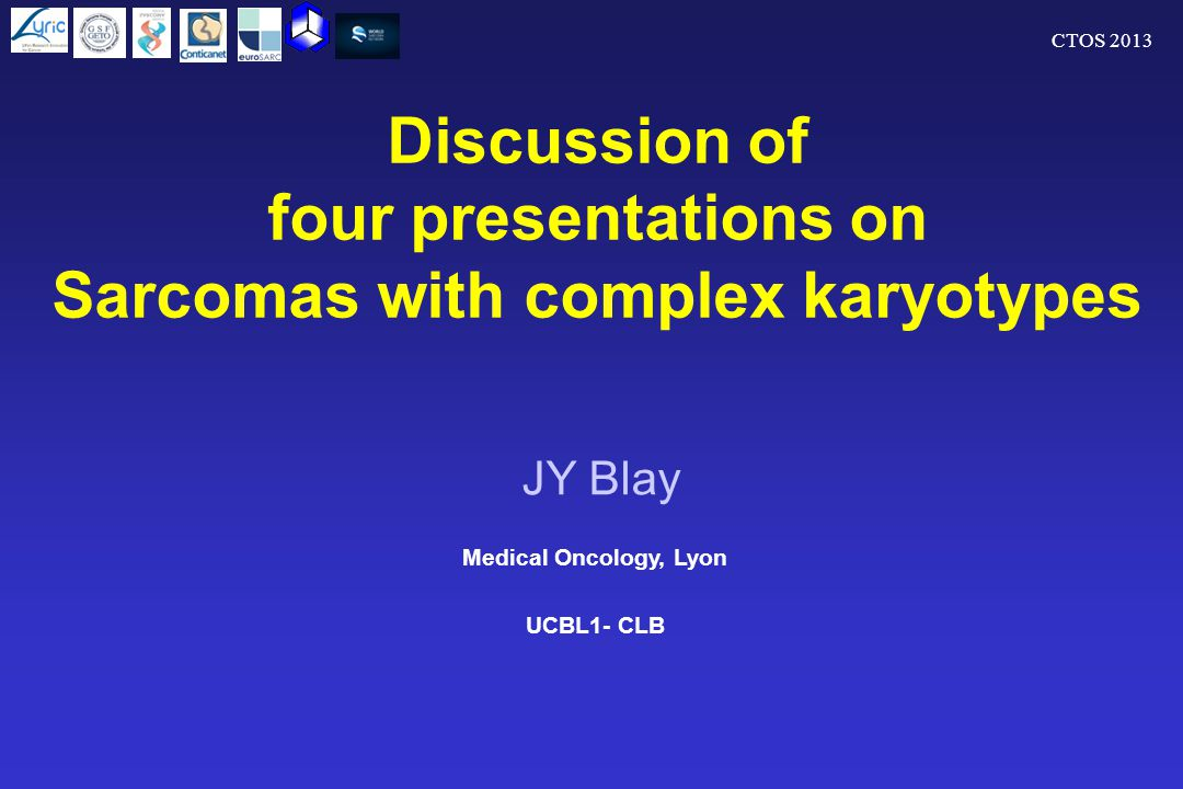 CTOS 2013 Discussion of four presentations on Sarcomas with complex karyotypes Medical Oncology, Lyon UCBL1- CLB JY Blay