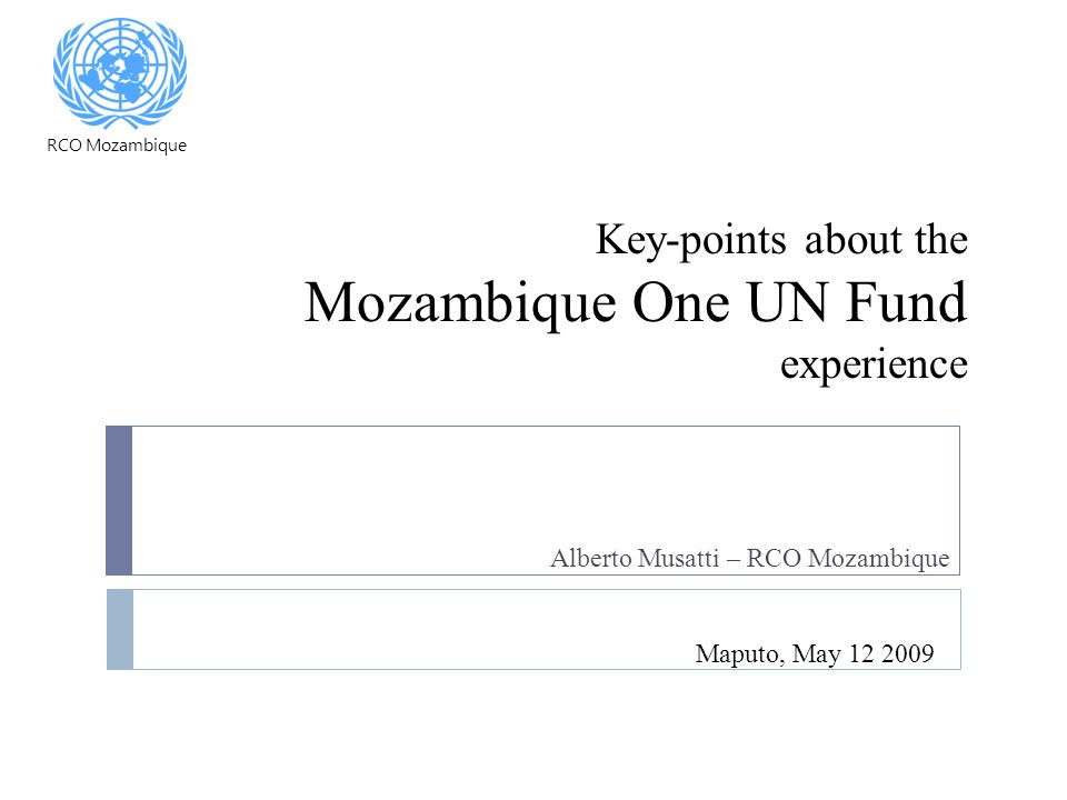 Key-points about the Mozambique One UN Fund experience Alberto Musatti – RCO Mozambique Maputo, May 12 2009 RCO Mozambique