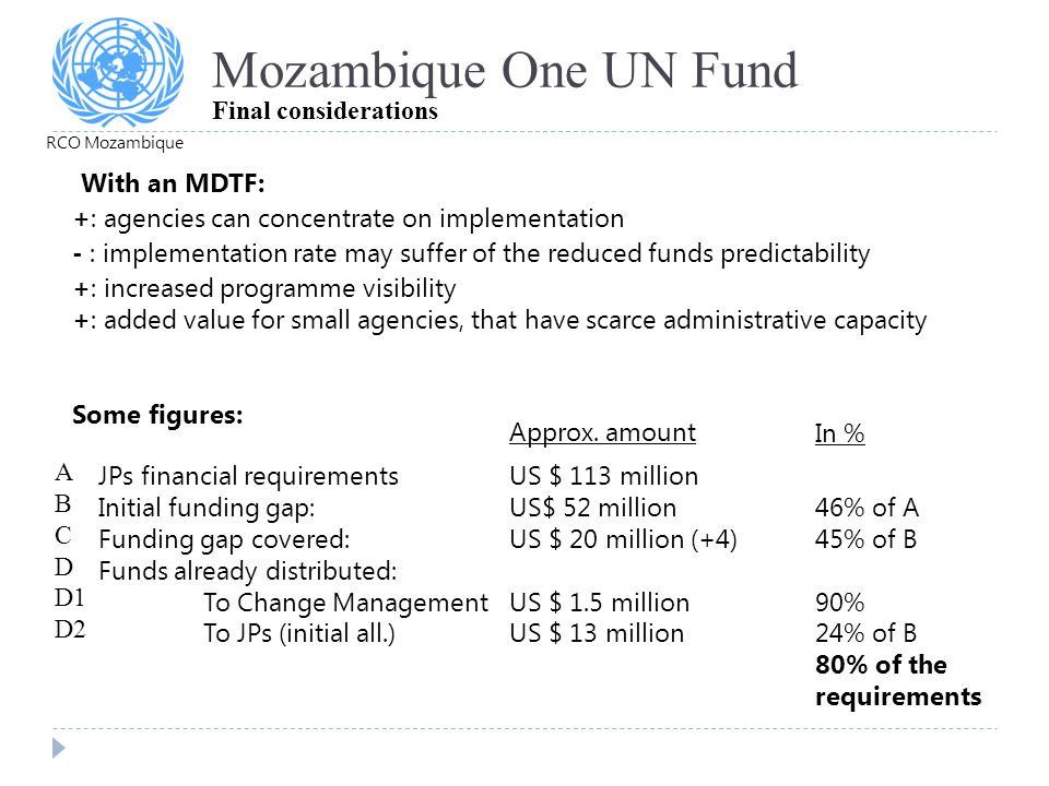 Mozambique One UN Fund Final considerations +: agencies can concentrate on implementation - : implementation rate may suffer of the reduced funds pred