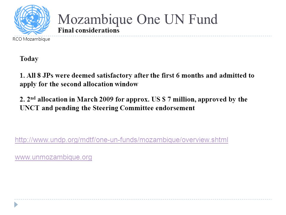 Mozambique One UN Fund Final considerations RCO Mozambique 2. 2 nd allocation in March 2009 for approx. US $ 7 million, approved by the UNCT and pendi