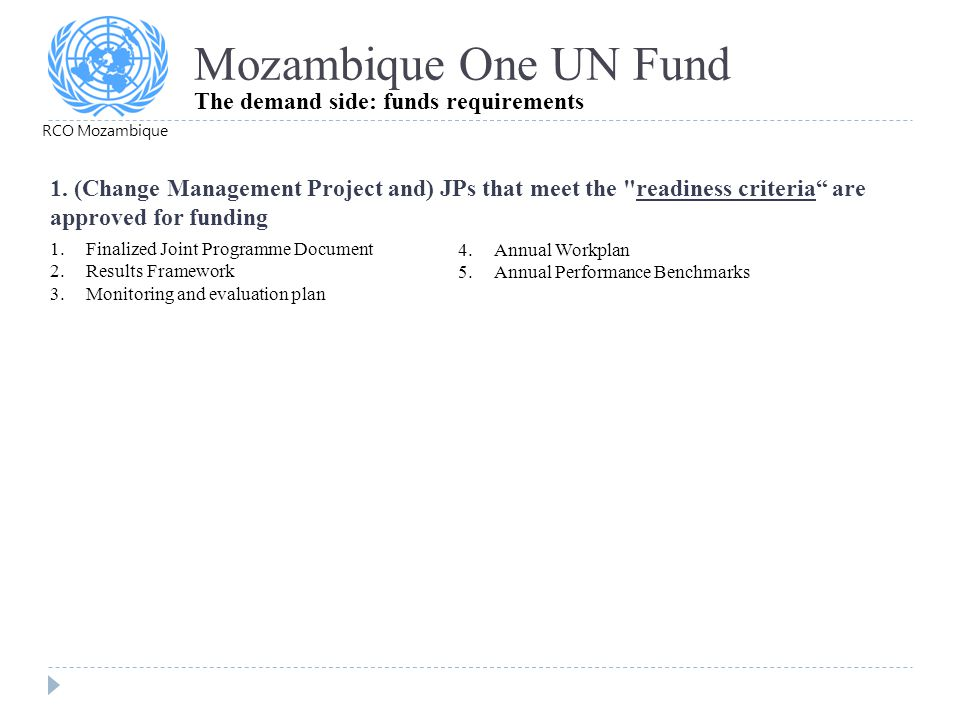Mozambique One UN Fund The demand side: funds requirements 1.Finalized Joint Programme Document 2.Results Framework 3.Monitoring and evaluation plan 4