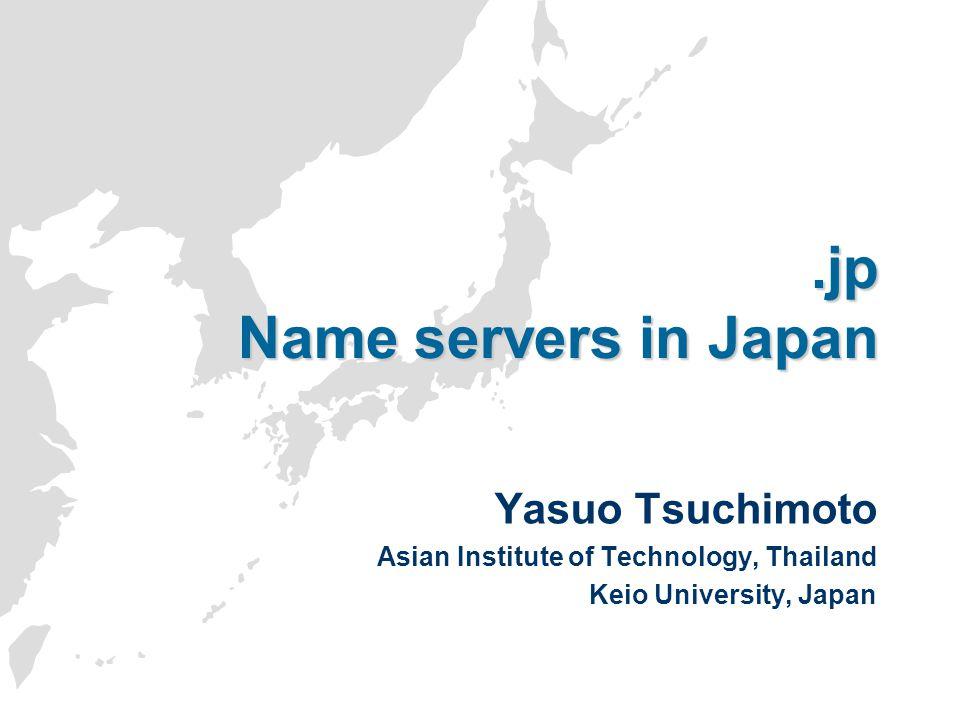 .jp Name servers in Japan Yasuo Tsuchimoto Asian Institute of Technology, Thailand Keio University, Japan