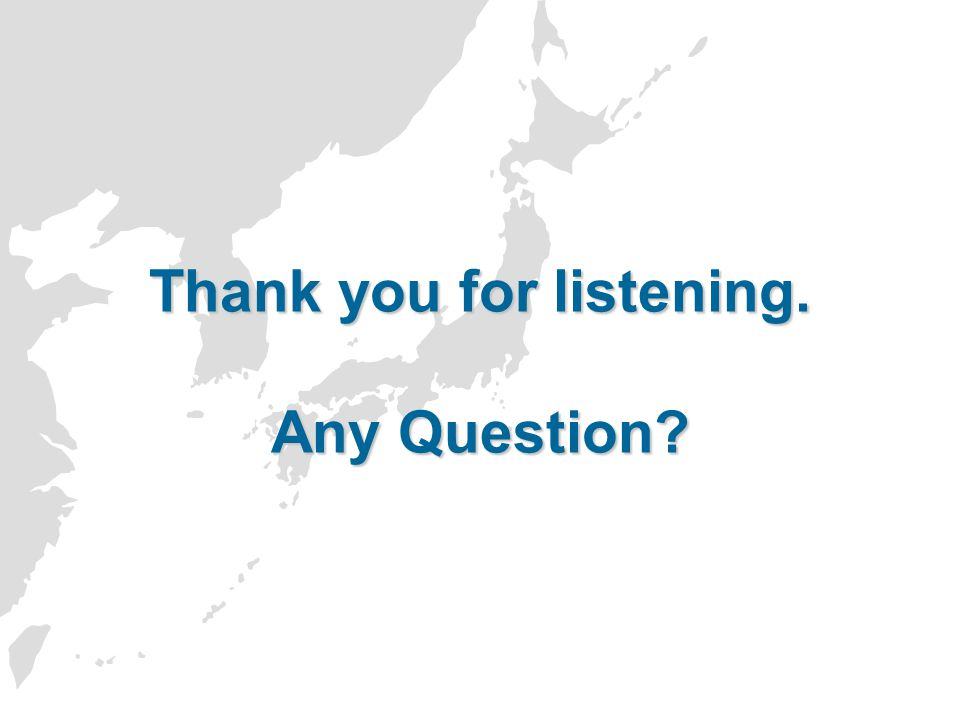 Thank you for listening. Any Question?
