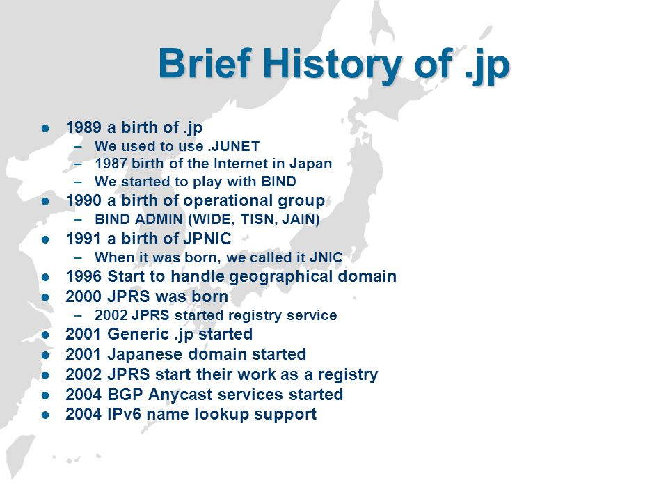 Brief History of.jp 1989 a birth of.jp –We used to use.JUNET –1987 birth of the Internet in Japan –We started to play with BIND 1990 a birth of operat