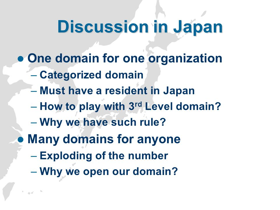 Discussion in Japan One domain for one organization –Categorized domain –Must have a resident in Japan –How to play with 3 rd Level domain? –Why we ha