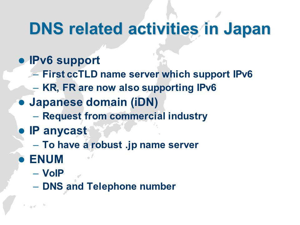 DNS related activities in Japan IPv6 support –First ccTLD name server which support IPv6 –KR, FR are now also supporting IPv6 Japanese domain (iDN) –Request from commercial industry IP anycast –To have a robust.jp name server ENUM –VoIP –DNS and Telephone number