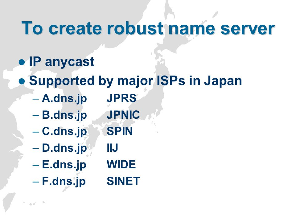 To create robust name server IP anycast Supported by major ISPs in Japan –A.dns.jpJPRS –B.dns.jpJPNIC –C.dns.jpSPIN –D.dns.jpIIJ –E.dns.jpWIDE –F.dns.