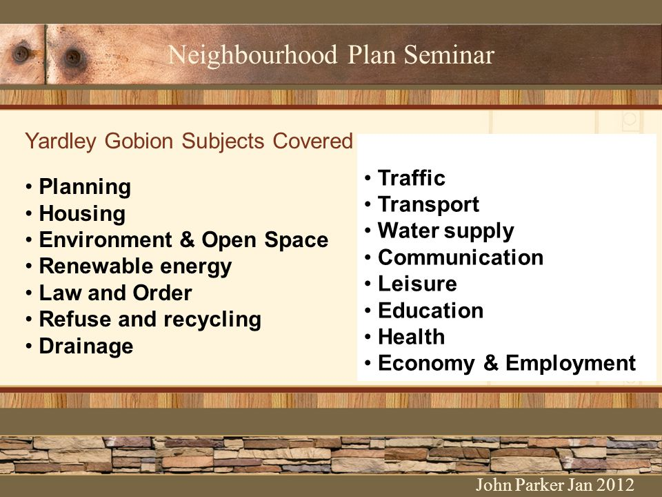 Neighbourhood Plan Seminar Yardley Gobion Subjects Covered Planning Housing Environment & Open Space Renewable energy Law and Order Refuse and recycling Drainage John Parker Jan 2012 Traffic Transport Water supply Communication Leisure Education Health Economy & Employment