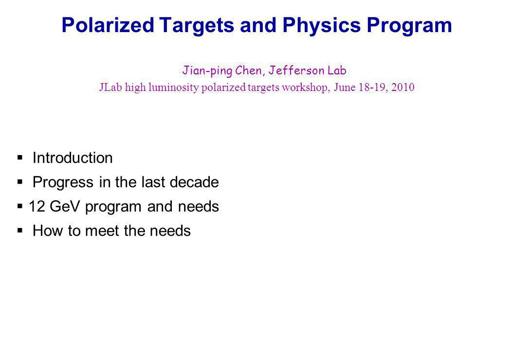 12 GeV Physics Program with Polarized 3 He Inclusive DIS: A 1 n : Hall A with BB (approved) Hall C with HMS+SHMS (conditionally approved) d 2 n : Hall C with HMS+SHMS (approved) Hall A with BB (deferred) Proposed with 10 36 luminosity, can take advantage of higher L (10 37 ) SIDIS: Transversity with BB+Super BB: (conditionally approved), 10 37 Transversity with SOLID: (approved), 10 36 Spin-Flavor decomposition: BB+HRS (deferred), 10 36 Exclusive: G E n : Hall A with BB+SuperBB (approved), need 10 37 DVCS, need 10 37 Exclusive meson production