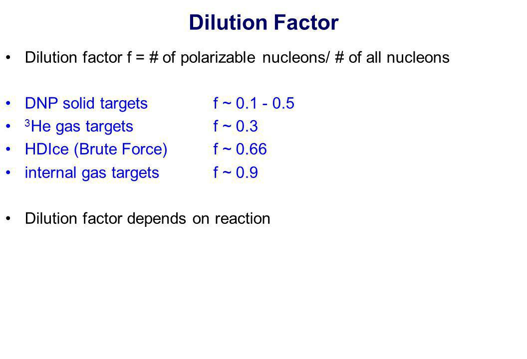 Dilution Factor Dilution factor f = # of polarizable nucleons/ # of all nucleons DNP solid targets f ~ 0.1 - 0.5 3 He gas targets f ~ 0.3 HDIce (Brute Force) f ~ 0.66 internal gas targets f ~ 0.9 Dilution factor depends on reaction