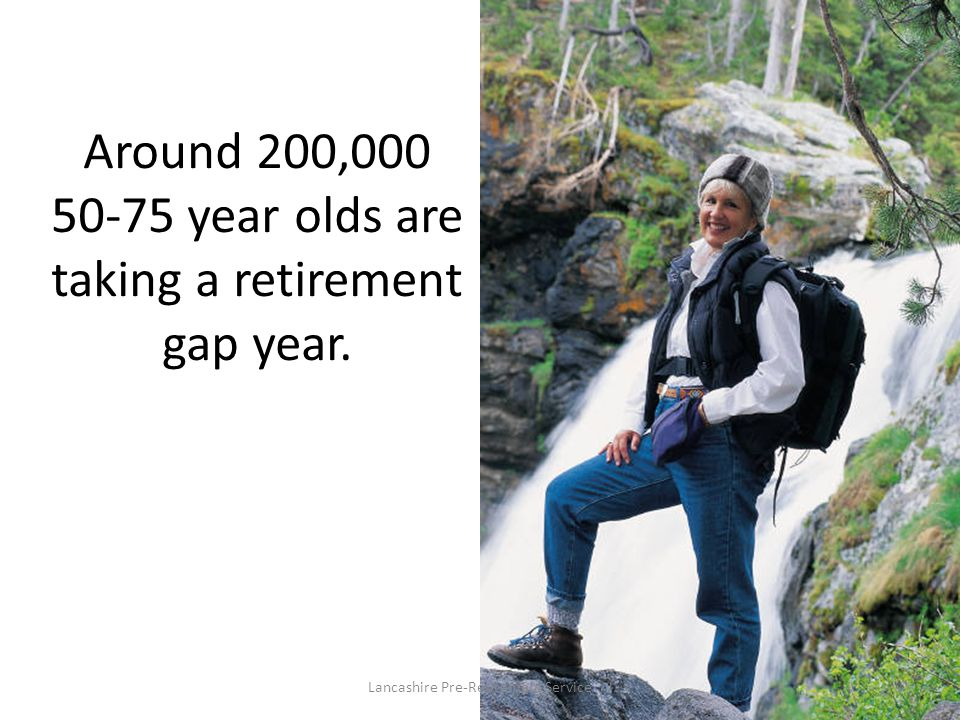 Around 200,000 50-75 year olds are taking a retirement gap year. Lancashire Pre-Retirement Service