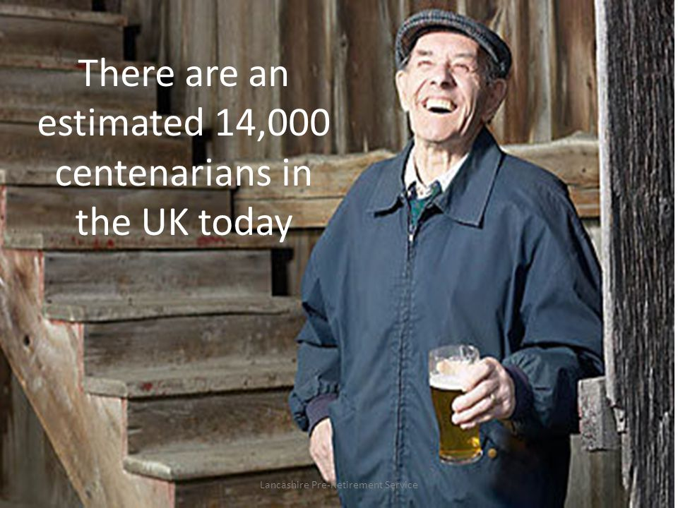 There are an estimated 14,000 centenarians in the UK today Lancashire Pre-Retirement Service