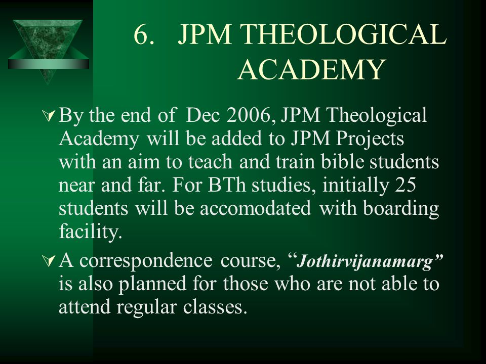 6. JPM THEOLOGICAL ACADEMY  By the end of Dec 2006, JPM Theological Academy will be added to JPM Projects with an aim to teach and train bible studen