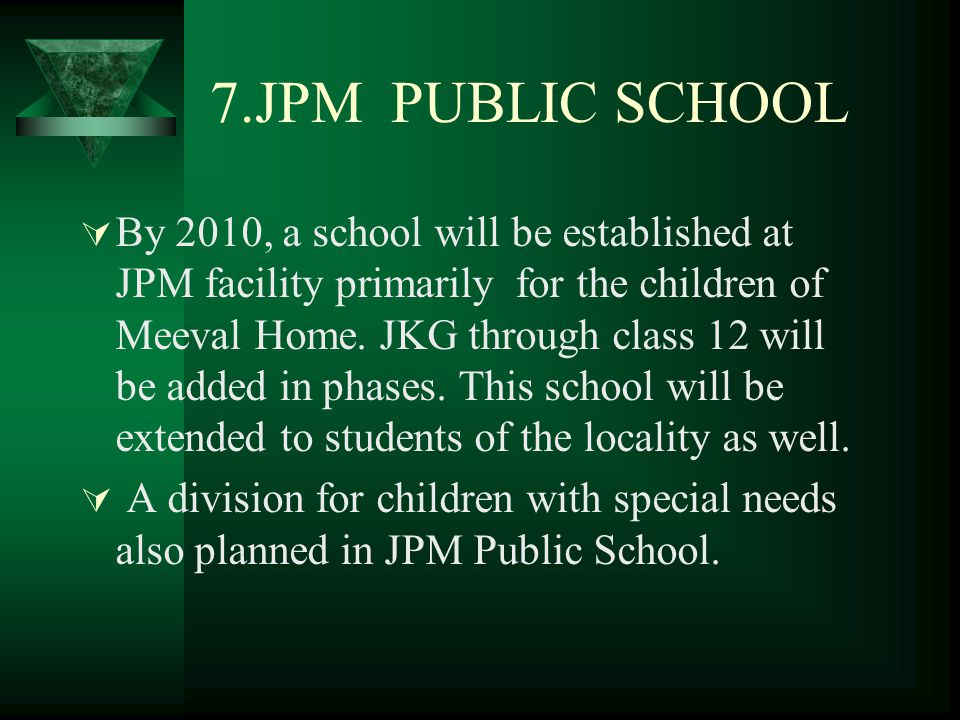 7.JPM PUBLIC SCHOOL  By 2010, a school will be established at JPM facility primarily for the children of Meeval Home.