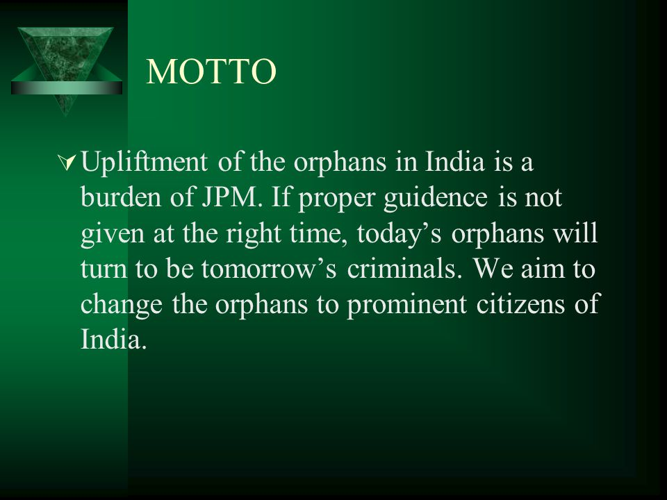 MOTTO  Upliftment of the orphans in India is a burden of JPM.