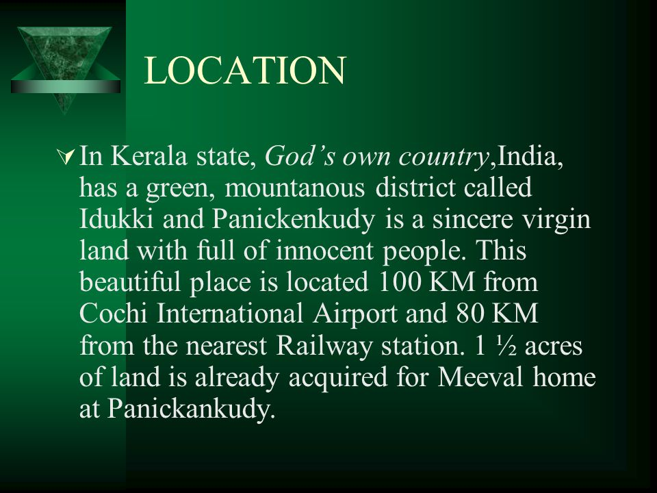 LOCATION  In Kerala state, God's own country,India, has a green, mountanous district called Idukki and Panickenkudy is a sincere virgin land with full of innocent people.