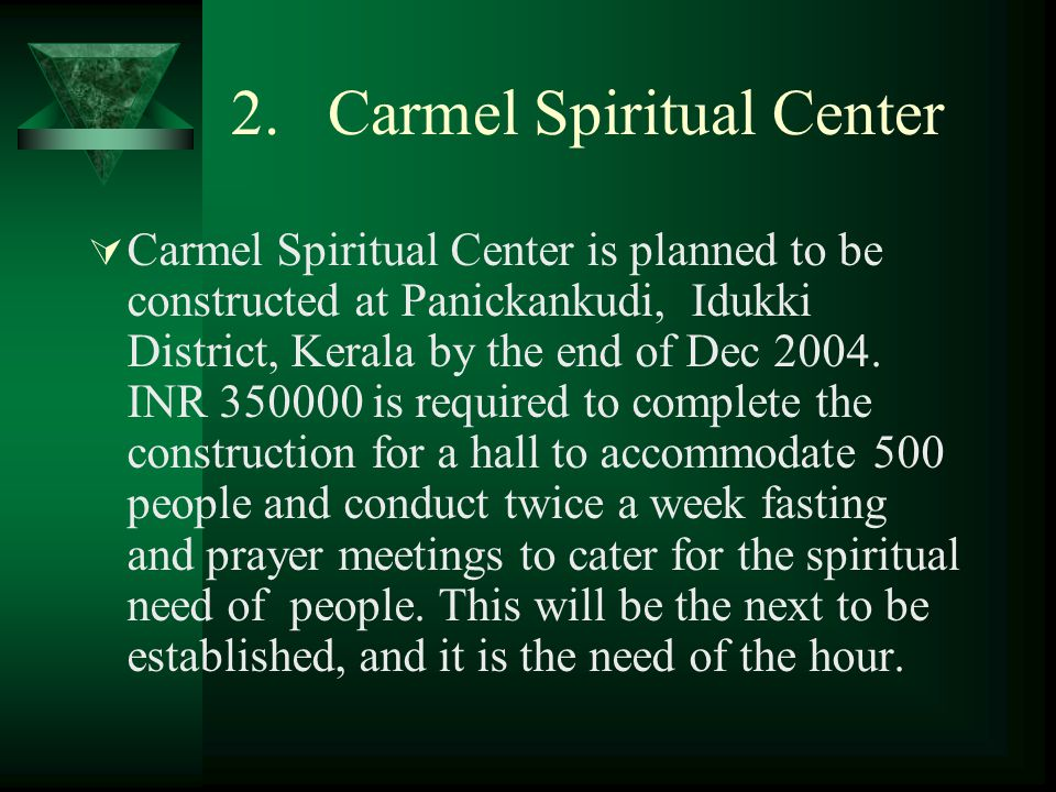 2. Carmel Spiritual Center  Carmel Spiritual Center is planned to be constructed at Panickankudi, Idukki District, Kerala by the end of Dec 2004. INR