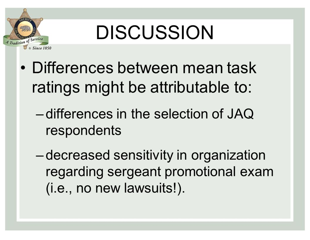 DISCUSSION Differences between mean task ratings might be attributable to: –differences in the selection of JAQ respondents –decreased sensitivity in organization regarding sergeant promotional exam (i.e., no new lawsuits!).