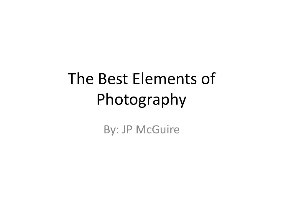 The Best Elements of Photography By: JP McGuire