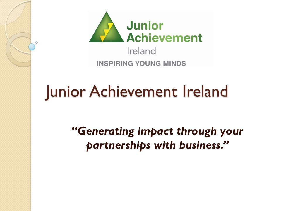 Junior Achievement Ireland Generating impact through your partnerships with business.