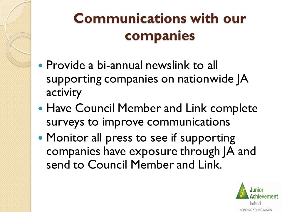 Communications with our companies Provide a bi-annual newslink to all supporting companies on nationwide JA activity Have Council Member and Link complete surveys to improve communications Monitor all press to see if supporting companies have exposure through JA and send to Council Member and Link.