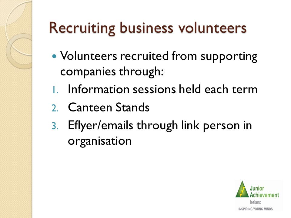 1.Information meeting format/ The Recruitment Pitch Link person in organisation reserves a room for JA to present to all staff and includes: Brief introduction on history of JA Ireland along with aims and objectives of the organisation.