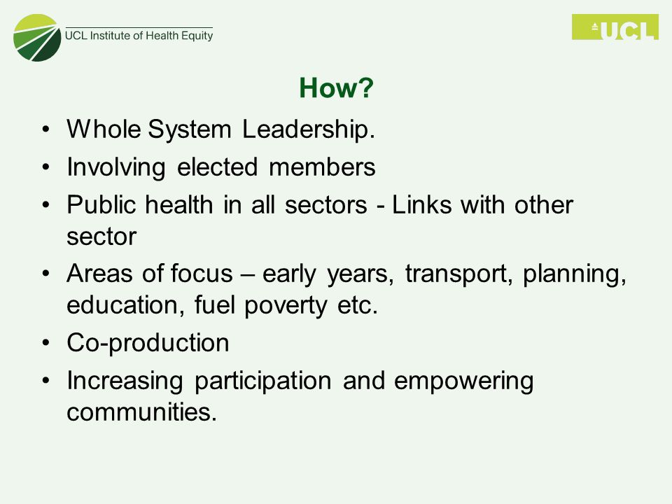 How? Whole System Leadership. Involving elected members Public health in all sectors - Links with other sector Areas of focus – early years, transport