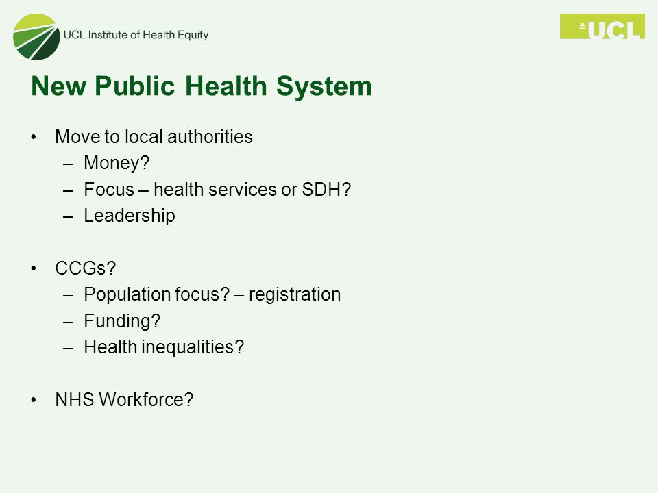 New Public Health System Move to local authorities –Money? –Focus – health services or SDH? –Leadership CCGs? –Population focus? – registration –Fundi