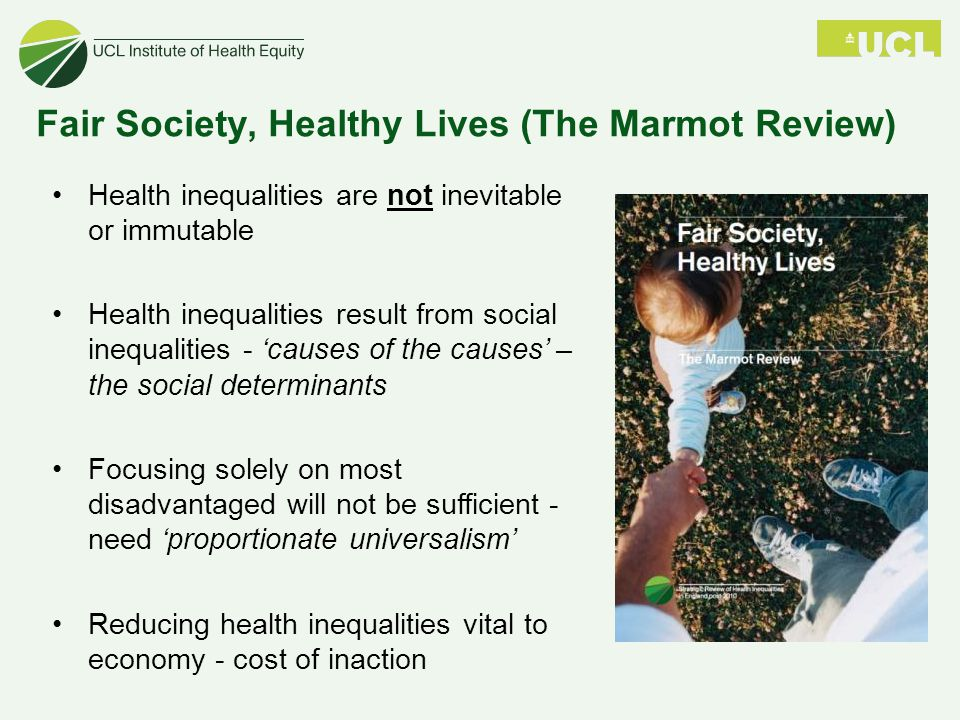 Fair Society, Healthy Lives (The Marmot Review) Health inequalities are not inevitable or immutable Health inequalities result from social inequalitie