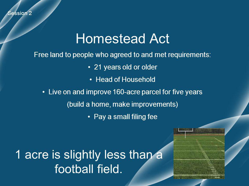 Homestead Act Free land to people who agreed to and met requirements: 21 years old or older Head of Household Live on and improve 160-acre parcel for five years (build a home, make improvements) Pay a small filing fee 1 acre is slightly less than a football field.