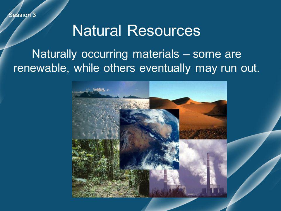 Session 3 Natural Resources Naturally occurring materials – some are renewable, while others eventually may run out.