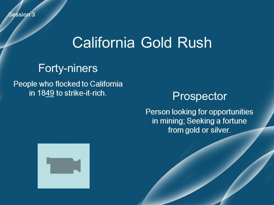 California Gold Rush Forty-niners People who flocked to California in 1849 to strike-it-rich.