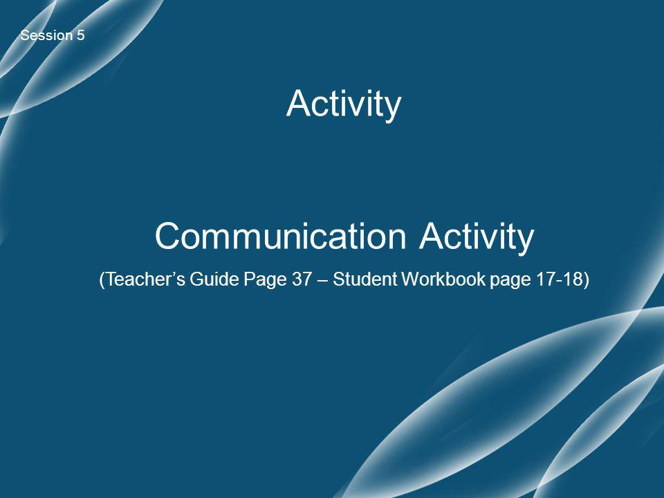 Session 5 Activity Communication Activity (Teacher's Guide Page 37 – Student Workbook page 17-18)