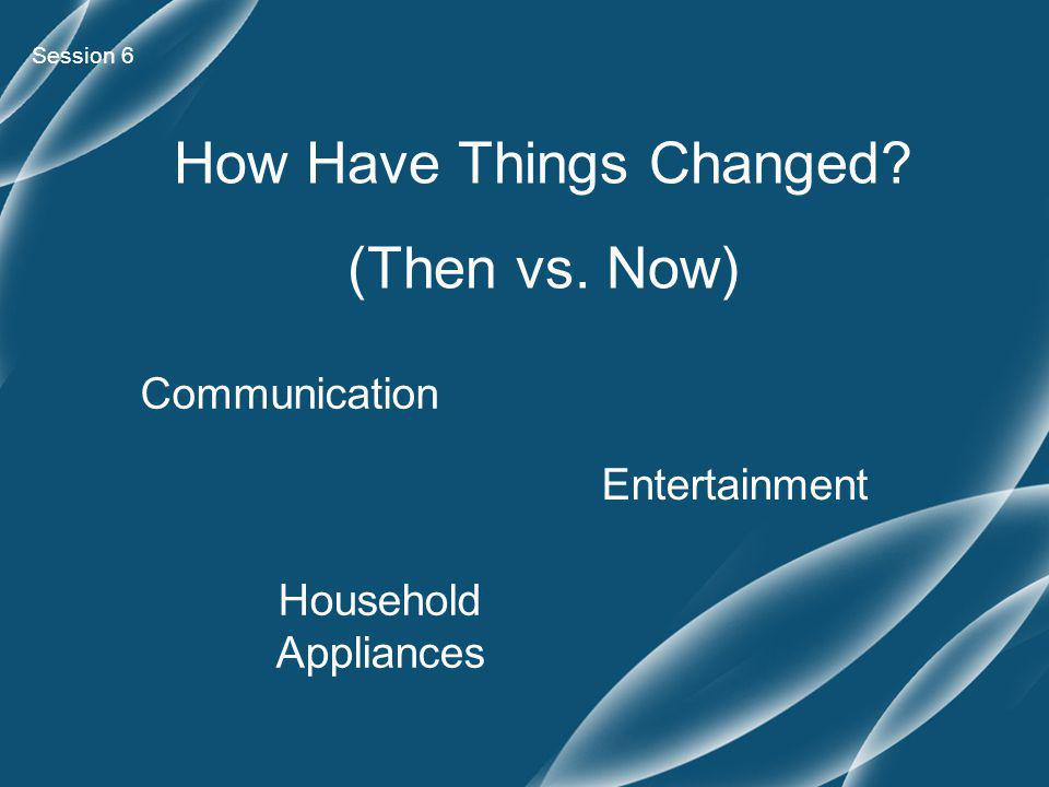 Session 6 Communication Entertainment Household Appliances How Have Things Changed (Then vs. Now)