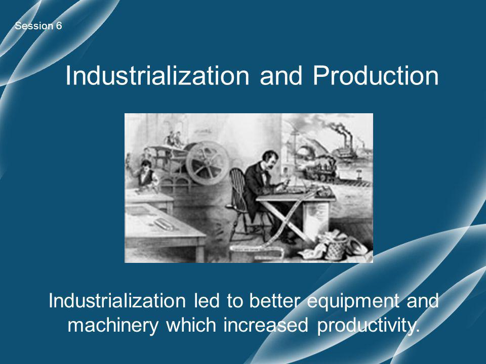 Session 6 Industrialization and Production Industrialization led to better equipment and machinery which increased productivity.
