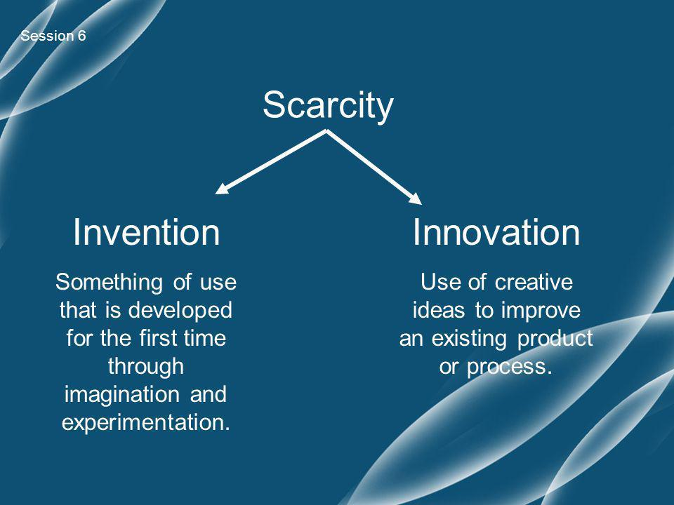 Session 6 Scarcity Invention Something of use that is developed for the first time through imagination and experimentation.
