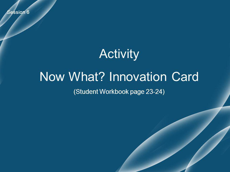 Session 6 Activity Now What Innovation Card (Student Workbook page 23-24)