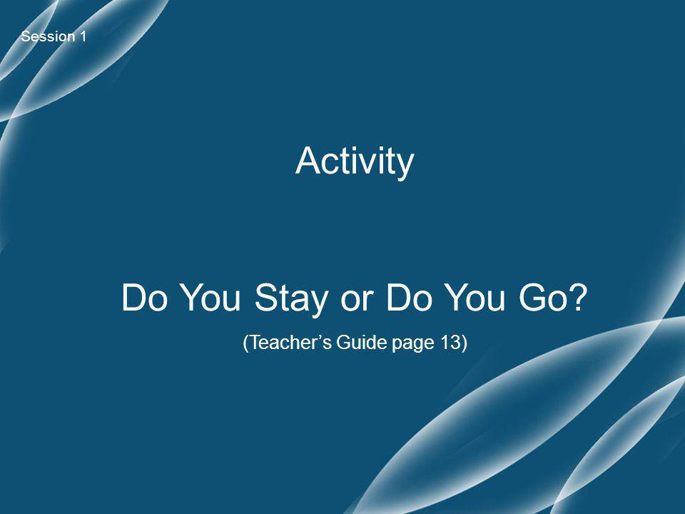 Session 1 Activity Do You Stay or Do You Go (Teacher's Guide page 13)