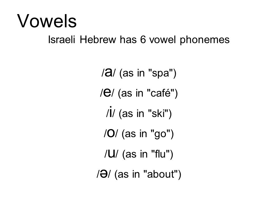 Vowels Israeli Hebrew has 6 vowel phonemes / a / (as in spa ) / e / (as in café ) / i / (as in ski ) / o / (as in go ) / u / (as in flu ) / ə / (as in about )